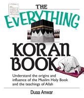 The Everything Koran Book: Understand The Origins And Influence Of The Muslim Holy Book And The Teachings Of Allah