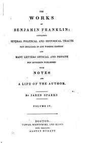 The Works of Benjamin Franklin: Containing Several Political and Historical Tracts Not Included in Any Former Edition, and Many Letters, Official and Private Not Hitherto Published, Volume 4