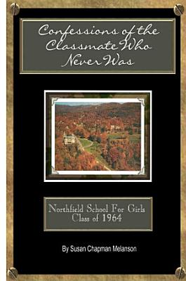 Confessions of the Classmate Who Never Was  Northfield School for Girls Class Of 1964 PDF