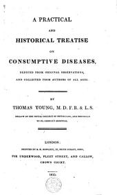 A Practical and Historical Treatise on Consumptive Diseases: Deduced from Original Observations, and Collected from Authors of All Ages