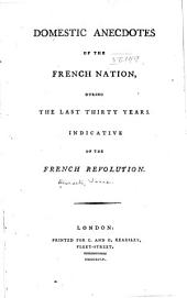 Domestic anecdotes of the French nation, during the last thirty years: Indicative of the French revolution