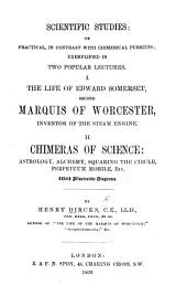 Scientific Studies:, Or, Practical, in Contrast with Chimerical Pursuits, Exemplified in Two Popular Lectures: I. The Life of Edward Somerset, Second Marquis of Worcester, Inventor of the Steam Engine. II. Chimeras of Science: Astrology, Alchemy, Squaring the Circle, Perpetuum Mobile, Etc