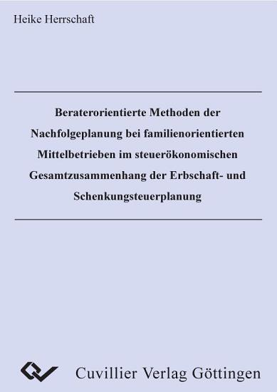 Beraterorientierte Methoden der Nachfolgeplanung bei familienorientierten Mittelbetrieben im steuer  konomischen Gesamtzusammenhang der Erbschaft  und Schenkungsteuerplanung PDF