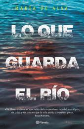 """Lo que guarda el río: """"Un libro conmovedor que habla de la supervivencia y del apocalipsis, de la luz y del abismo que la vida oculta a nuestros pies"""""""