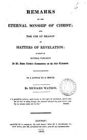 Remarks on the eternal sonship of Christ; and the use of reason in matters of revelation: suggested by several passages in A. Clarke's Commentary on the New Testament. In a letter: Volume 6