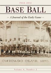 Base Ball: A Journal of the Early Game, Vol. 6, No. 2 (Fall 2012)