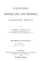 Painters' Colours, Oils, and Varnishes: a Practical Manual
