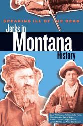 Speaking Ill of the Dead  Jerks in Montana History PDF