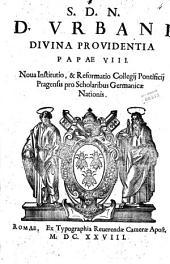 S.D.N.D. Vrbani diuina prouidentia papae 8. Noua institutio, & reformatio Collegij Ponficij Pragensis pro scholaribus Germanicae nationis