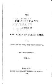 The Protestant: A Tale of the Reign of Queen Mary, Volume 1