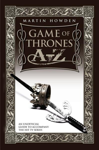 Games of Thrones A-Z: An Unofficial Guide to Accompany the Hit TV Series