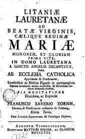 Litaniae Lauretanae ad beatae virginis caelique reginae Mariae honorem et gloriam: prima vice in domo Lauretana a sanctis angelis decantatae, postea ab Ecclesia Catholica approbatae & confirmatae