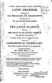 A Short, Plain, Comprehensive, Practical Latin Grammar, Comprising All the Rules and Observations Necessary to an Accurate Knowledge of the Latin Classics, Having the Signs of Quantity Affixed to Certain Syllables, to Show Their Right Pronunciation: With an Alphabetical Vocabulary