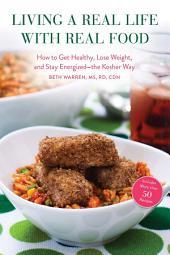 Living a Real Life with Real Food: How to Get Healthy, Lose Weight, and Stay EnergizedÑthe Kosher Way