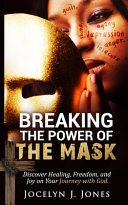 Breaking the Power of the Mask  Discover Healing  Freedom  and Joy on Your Journey with God Book
