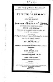 The Vanity of Human Expectations! A Tribute of Respect to the Beloved Memory of the Princess Charlotte of Wales ... Delivered at Worship Street, Finsbury Square, Wednesday, Nov. 19, 1817, the Day of Her Interment. With an Appendix on the Original Accession of the Hanoverian Family ... Second Edition, Corrected