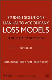 Student Solutions Manual to Accompany Loss Models: From Data to Decisions, Fourth Edition: Edition 4