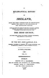 An Ecclesiastical History of Ireland: From the First Introduction of Christianity Among the Irish, to the Beginning of the Thirteenth Century : Compiled from the Works of the Most Esteemed Authors ... who Have Written and Published on Matters Connected with the Irish Church; and from Irish Annals and Other Authentic Documents Still Existing in Manuscript, Volume 4