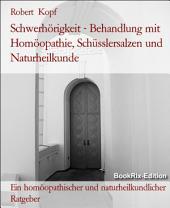 Schwerhörigkeit - Hypakusis behandeln mit Homöopathie, Schüsslersalzen (Biochemie) und Naturheilkunde: Ein homöopathischer, biochemischer und naturheilkundlicher Ratgeber