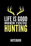 Life Is Good When You're Hunting Notebook: Geschenkidee Für Jäger - Notizbuch Mit 110 Linierten Seiten - Format 6x9 Din A5 - Soft Cover Matt - Klick A
