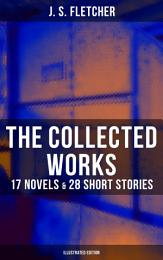 The Collected Works of J. S. Fletcher: 17 Novels & 28 Short Stories (Illustrated Edition)