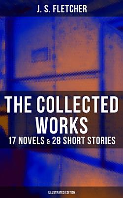 The Collected Works of J  S  Fletcher  17 Novels   28 Short Stories  Illustrated Edition