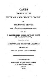 Cases decided in the district and circuit court of the United States for the Pennsylvania district: and also a case decided in the district court of Massachusetts relative to the employment of British licences on board of vessels of the United States