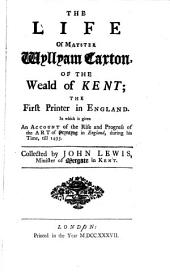 The Life of Mayster Wyllyam Caxton, of the Weald of Kent: The First Printer in England : in which is Given an Account of the Rise and Progress of the Art of Pryntyng in England During His Time, Till 1493