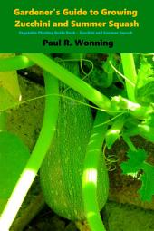 Gardener's Guide to Growing Zuchini and Summer Squash: Vegetable Planting Guide Book – Zucchini and Summer Squash