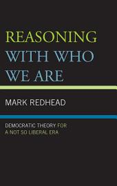 Reasoning With Who We Are: Democratic Theory For a Not So Liberal Era