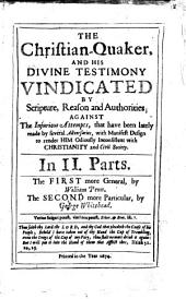 The Christian-Quaker, and His Divine Testimony Vindicated by Scripture, Reason and Authorities: Against the Injurious Attempts that Have Been Lately Made by Several Adversaries, with Manifest Design to Render Him Odiously Inconsistent with Christianity and Civil Society : in II Parts, the First More General