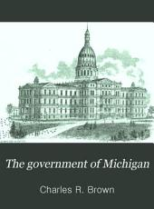 The Government of Michigan: Its History and Jurisprudence. Also, a Brief Outline of the Government of the United States