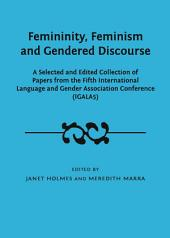 Femininity, Feminism and Gendered Discourse: A Selected and Edited Collection of Papers from the Fifth International Language and Gender Association Conference (IGALA5)