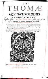 DIVI THOMAE AQVINATIS, ORDINIS PRAEDICATORVM, ENARRATIONES, QVAS CATENAM VERE AVREAM DICVNT, IN QVATVOR EVANGELIA: Nunc recens prodit haec Catena ab innumeris mendis repurgata, suoque nitori pristiono, maxima saltem ex parte, restituta, ex collatione facta ad vetustissimos codices manuscriptos: insuper & omnium auctoritatum, quae in ea ex sanctis Patribus, Conciliis, glossisque citantur, marginalibus indicationibus illustrata. Quae eruditissimus Pater F. ANTONIUS SENENSIS Lusitanus, S. Theologiae Licentiatus digniß. prout est Reipub. Christianae iuuandae studiosus, sua opera diligentiß. [et] eruditione singulari praestitit