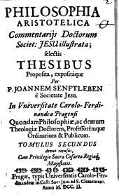 Philosophia Aristotelica: Commentarijs Doctorum Societ: Jesu illustrata, selectis Thesibus Proposita, expositáque, Volume 2