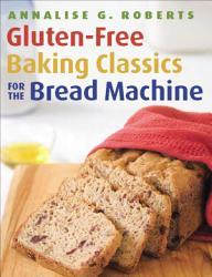 Gluten Free Baking Classics For The Bread Machine Book PDF