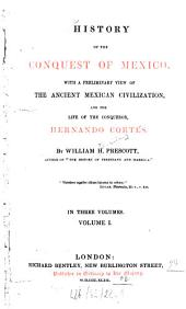 History of the Conquest of Mexico: With a Preliminary View of the Ancient Mexican Civilization, and the Life of the Conqueror, Hernando Cortés : ... in Three Volumes, Volume 1