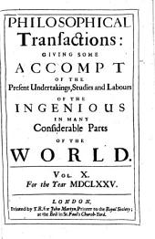 Philosophical Transactions of the Royal Society of London: Giving Some Accounts of the Present Undertakings, Studies, and Labours, of the Ingenious, in Many Considerable Parts of the World, Volume 10