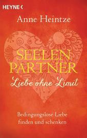 Seelenpartner - Liebe ohne Limit: Bedingungslose Liebe finden und schenken