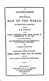 An Accompaniment to Mitchell's Map of the World, on Mercator's Projection: Containing an Index to the Various Countries, Cities, Towns, Islands, &c. Represented on the Map, and So Connected Therewith, that the Position of Any Place Exhibited on it May be Readily Ascertained; Also, a General Description of the Five Great Divisions of the Globe, America, Europe, Africa, Asia, and Oceanica, with Their Several Empires, Kingdoms, States, Territories, &c