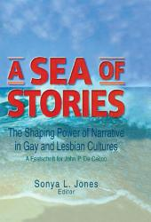 A Sea of Stories: The Shaping Power of Narrative in Gay and Lesbian Cultures: A Festschrift for John P. DeCecco