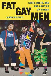 Fat Gay Men: Girth, Mirth, and the Politics of Stigma
