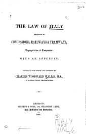 The Law of Italy Relating to Concessions, Railways & Tramways, Expropriation & Companies: With an Appendix