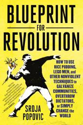 Blueprint for Revolution: How to Use Rice Pudding, Lego Men, and Other Nonviolent Techniques to GalvanizeCommunities, Overthrow Dictators, or Simply Change the World
