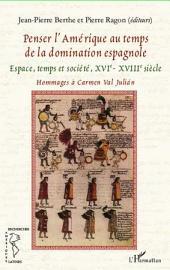 Penser l'Amérique au temps de la domination espagnole: Espace, temps et société, XVIe - XVIIIe siècle - Hommages à Carmen Val Julián