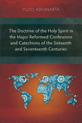 The Doctrine of the Holy Spirit in the Major Reformed Confessions and Catechisms of the Sixteenth and Seventeenth Centuries PDF
