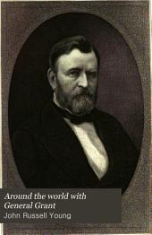 Around the World with General Grant: A Narrative of the Visit of General U.S. Grant, Ex-president of the United States, to Various Countries in Europe, Asia, and Africa, in 1877, 1878, 1879. To which are Added Certain Conversations with General Grant on Questions Connected with American Politics and History, Part 1
