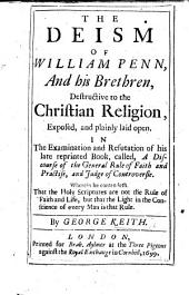 The Deism of W. Penn, and His Brethren, Destructive to the Christian Religion, Exposed and Plainly Laid Open, in the Examination and Refutation of His Late Reprinted Book Called a Discourse of the General Rule of Faith and Practise and Judge of Controversie, Etc