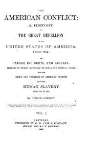 The American Conflict: A History of the Great Rebellion in the United States of America, 1860-65 : Its Causes, Incidents, and Results ; Intended to Exhibit Especially Its Moral and Political Phases, with the Drift and Progress of American Opinion Respecting Human Slavery from 1776 to the Close of the War for the Union, Volume 1