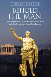 Behold the Man!: Christ in the Iliad, Classical Greek Drama, Plato, and Greek Literature from Herculaneum